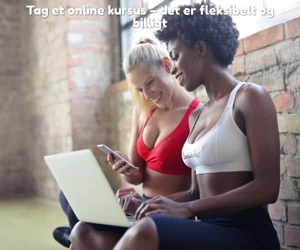 Tag et online kursus – det er fleksibelt og billigt